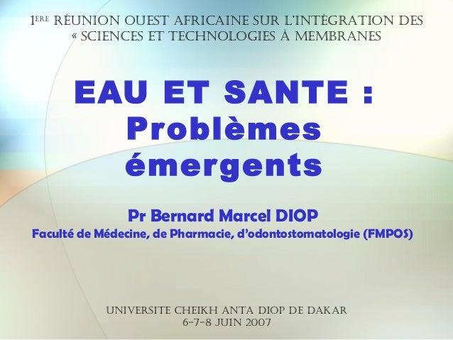 EAU ET SANTE :ProblèmesémergentsPr Bernard Marcel DIOPFaculté de Médecine, de Pharmacie, d'odontostomatologie (FMPOS)1èrer...