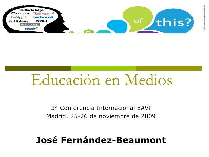 Educación en Medios 3ª Conferencia Internacional EAVI Madrid, 25-26 de noviembre de 2009 José Fernández-Beaumont