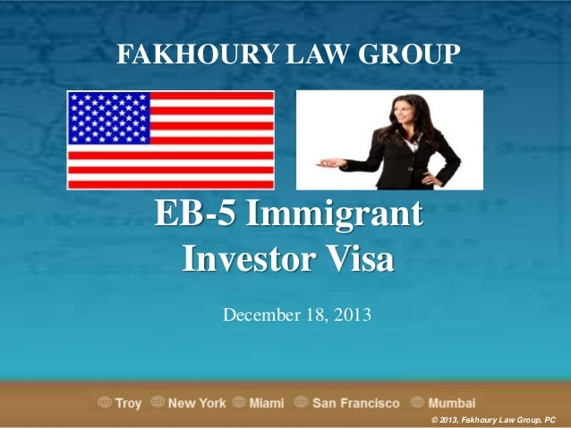 FAKHOURY LAW GROUP  EB-5 Immigrant Investor Visa December 18, 2013  © 2013, Fakhoury Law Group, PC