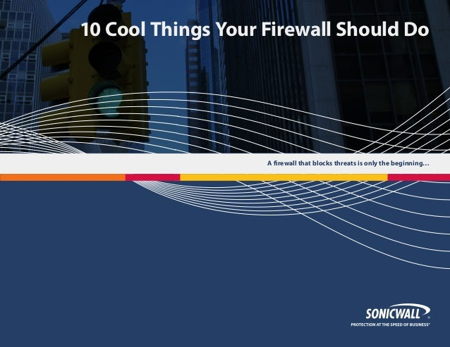 A firewall that blocks threats is only the beginning… 10 Cool Things Your Firewall Should Do