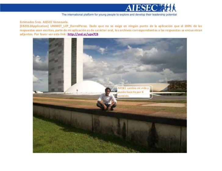 Estimados Sres. AIESEC Venezuela.[EB2012Application] UNIMET_LCP_DarrelPerez. Dado que no se exige en ningún punto de la ap...