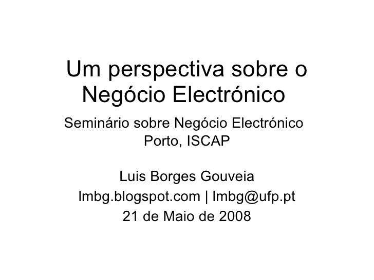 Um perspectiva sobre o Negócio Electrónico  Seminário sobre Negócio Electrónico   Porto, ISCAP Luis Borges Gouveia lmbg.bl...