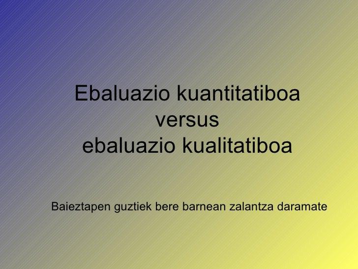 Baieztapen guztiek bere barnean zalantza daramate Ebaluazio kuantitatiboa versus ebaluazio kualitatiboa
