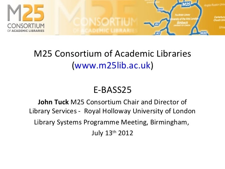 M25 Consortium of Academic Libraries        (www.m25lib.ac.uk)                    E-BASS25   John Tuck M25 Consortium Chai...