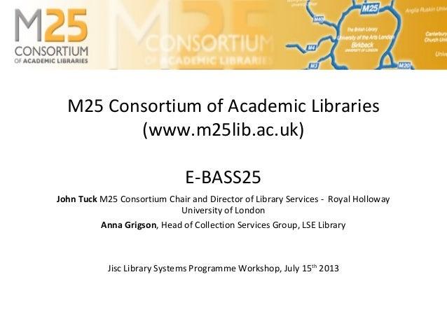 M25 Consortium of Academic Libraries (www.m25lib.ac.uk) E-BASS25 John Tuck M25 Consortium Chair and Director of Library Se...
