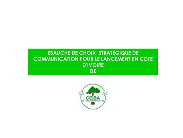 EBAUCHE DE CHOIX STRATEGIQUE DE COMMUNICATION POUR LE LANCEMENT EN COTE D'IVOIRE DE