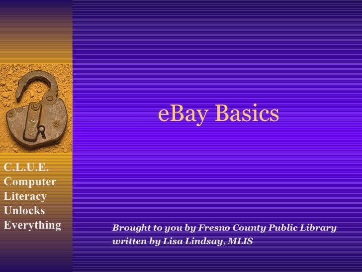 eBay Basics Brought to you by Fresno County Public Library written by Lisa Lindsay, MLIS