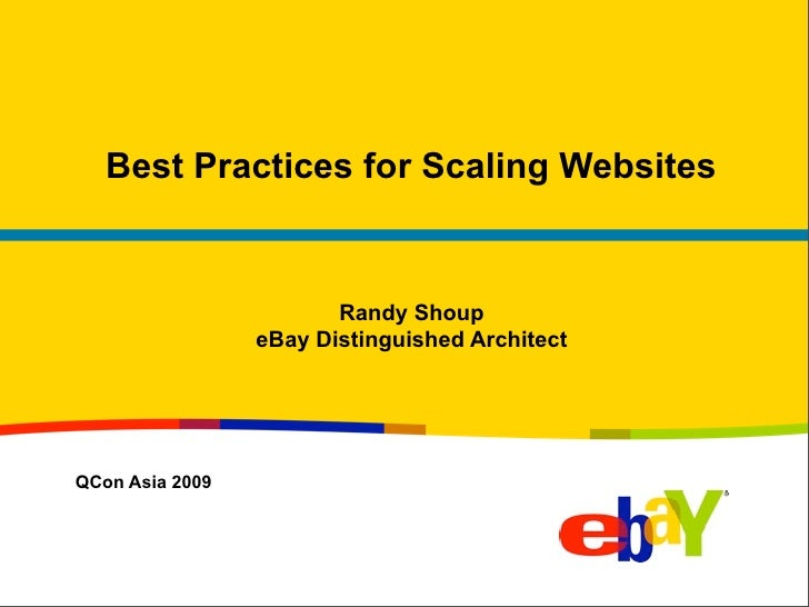 Best Practices for Scaling Websites                           Randy Shoup                  eBay Distinguished Architect   ...