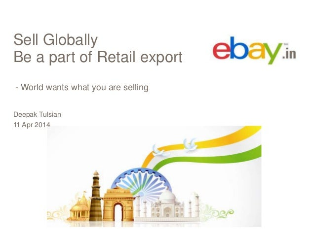 Sell Globally Be a part of Retail export - World wants what you are selling Deepak Tulsian 11 Apr 2014