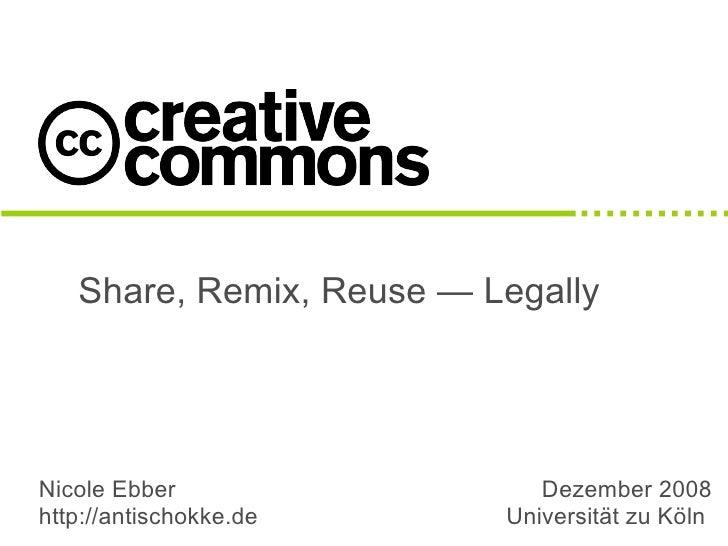 Share, Remix, Reuse — Legally     Nicole Ebber                 Dezember 2008 http://antischokke.de     Universität zu Köln