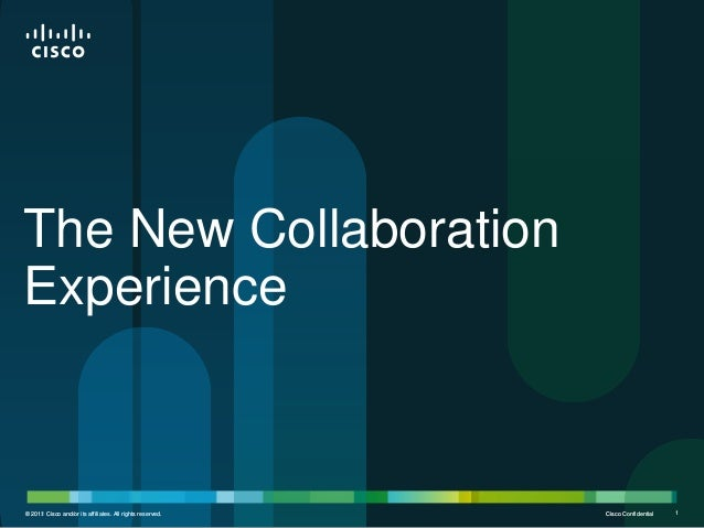 The New Collaboration Experience  © 2012 Cisco and/or its affiliates. All rights reserved. 2011  Cisco Confidential  1