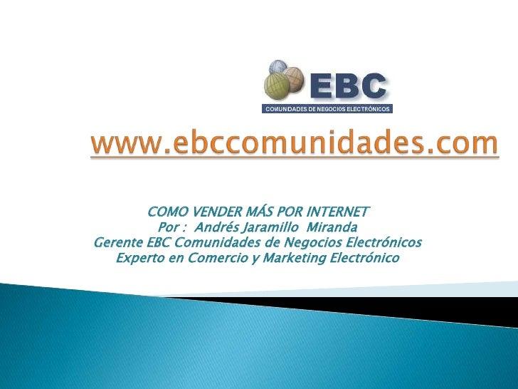 www.ebccomunidades.com<br />COMO VENDER MÁS POR INTERNET<br />Por :  Andrés Jaramillo  Miranda<br />Gerente EBC Comunidade...