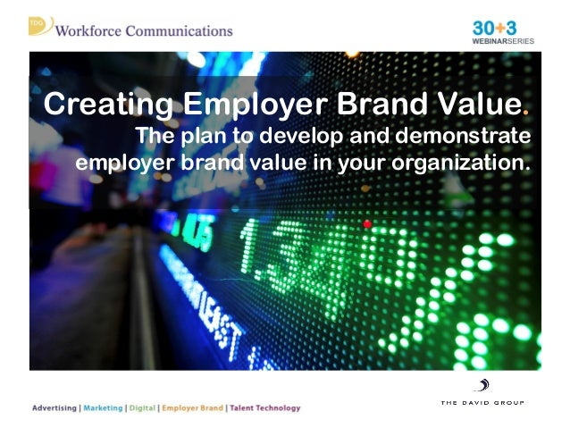 Creating Employer Brand Value. The plan to develop and demonstrate employer brand value in your organization.