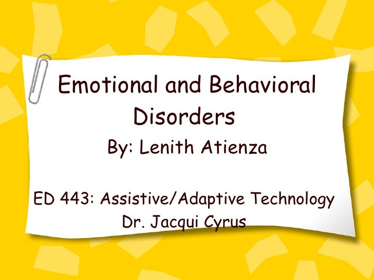 Emotional and Behavioral Disorders   By: Lenith Atienza   ED 443: Assistive/Adaptive Technology Dr. Jacqui Cyrus