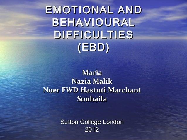 EMOTIONAL AND BEHAVIOURAL DIFFICULTIES     (EBD)         Maria       Nazia MalikNoer FWD Hastuti Marchant        Souhaila ...
