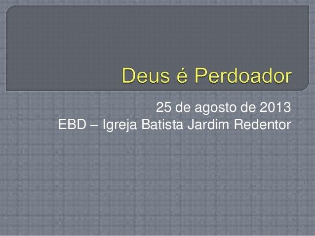 25 de agosto de 2013 EBD – Igreja Batista Jardim Redentor