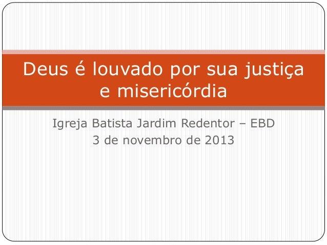 Igreja Batista Jardim Redentor – EBD 3 de novembro de 2013 Deus é louvado por sua justiça e misericórdia