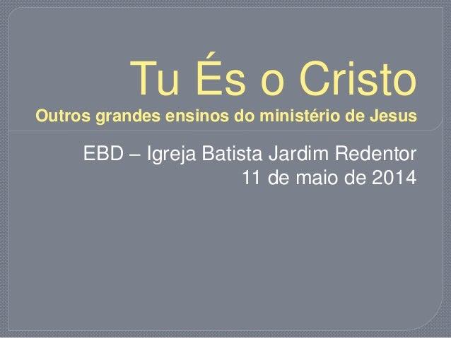Tu És o Cristo Outros grandes ensinos do ministério de Jesus EBD – Igreja Batista Jardim Redentor 11 de maio de 2014