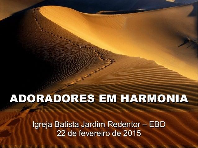ADORADORES EM HARMONIAADORADORES EM HARMONIA Igreja Batista Jardim Redentor – EBDIgreja Batista Jardim Redentor – EBD 22 d...