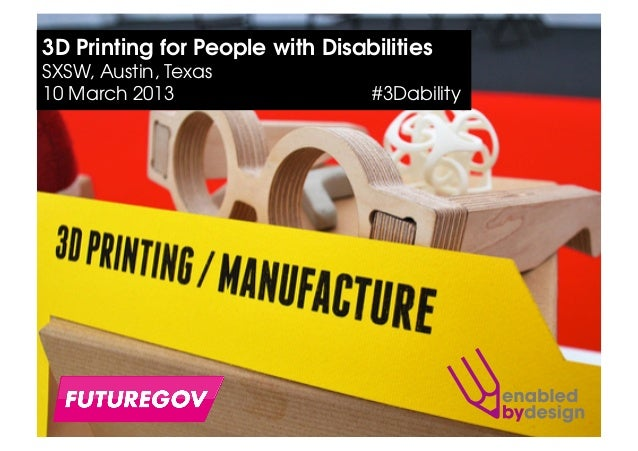 3D Printing for People with DisabilitiesSXSW, Austin, Texas10 March 2013                    #3Dability