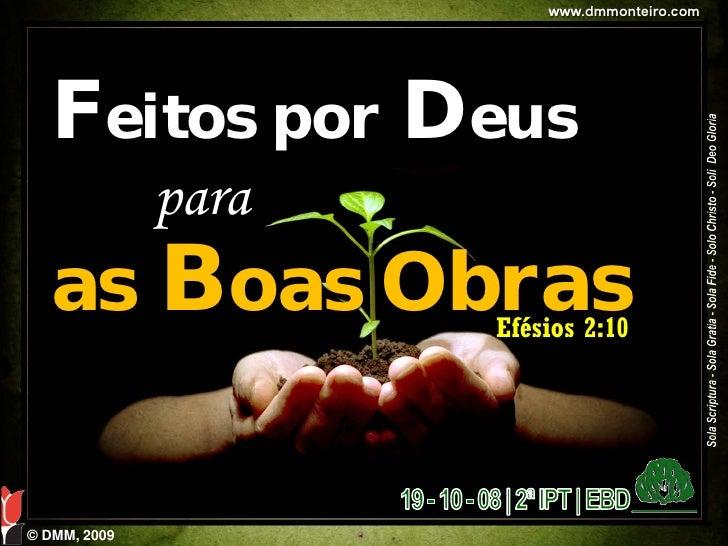 www.dmmonteiro.com        Feitos por Deus               para    as Boas Obras     Efésios 2:10     © DMM, 2009