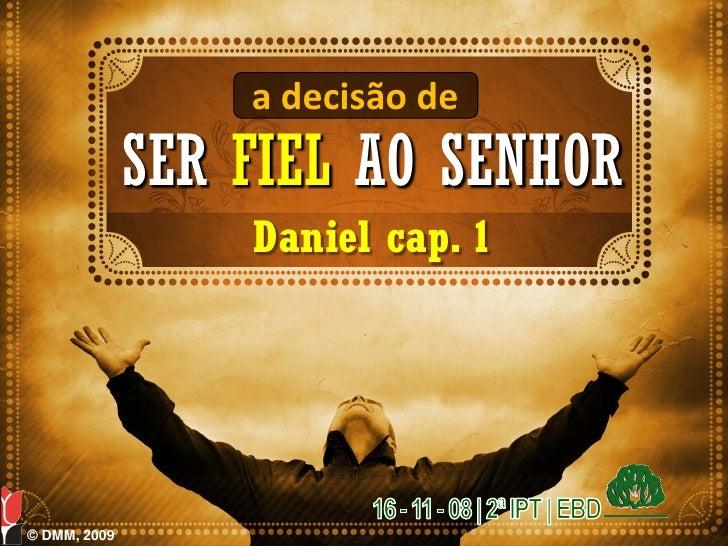 a decisão de               SER FIEL AO SENHOR                   Daniel cap. 1     © DMM, 2009
