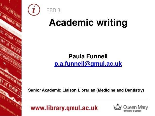EBD 3: Paula Funnell p.a.funnell@qmul.ac.uk Senior Academic Liaison Librarian (Medicine and Dentistry) Academic writing