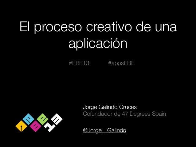 El proceso creativo de una aplicación #EBE13  #appsEBE  Jorge Galindo Cruces Cofundador de 47 Degrees Spain !  @Jorge__Gal...