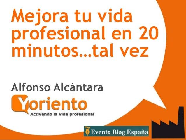 Mejora tu vida profesional en 20 minutos…tal vez Alfonso Alcántara