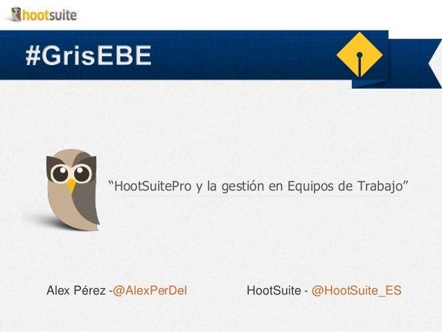 """""""HootSuitePro y la gestión en Equipos de Trabajo""""  Alex Pérez -@AlexPerDel  HootSuite - @HootSuite_ES"""