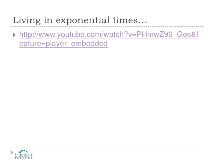 Living in exponential times…<br />http://www.youtube.com/watch?v=PHmwZ96_Gos&feature=player_embedded<br />