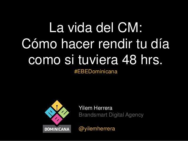 La vida del CM: Cómo hacer rendir tu día como si tuviera 48 hrs. #EBEDominicana  Yilem Herrera Brandsmart Digital Agency @...
