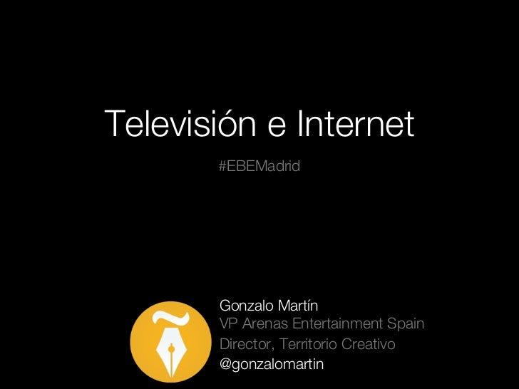 Televisión e Internet       #EBEMadrid       Gonzalo Martín       VP Arenas Entertainment Spain       Director, Territorio...