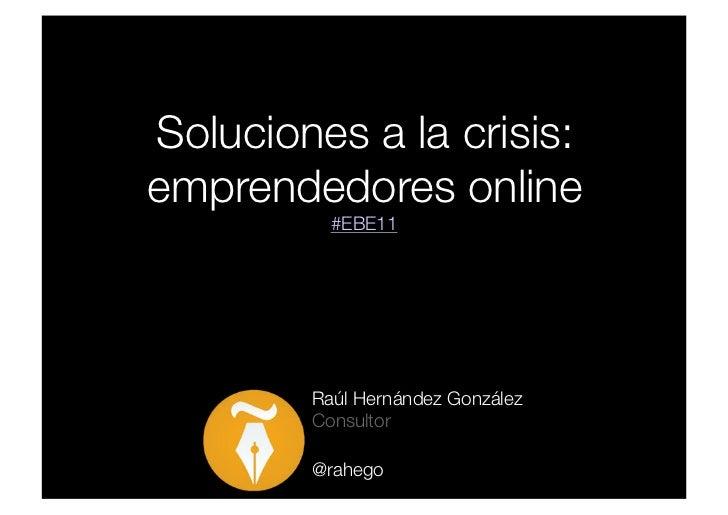 Soluciones a la crisis:                      emprendedores online              #EBE11         Raúl Hernández González     ...