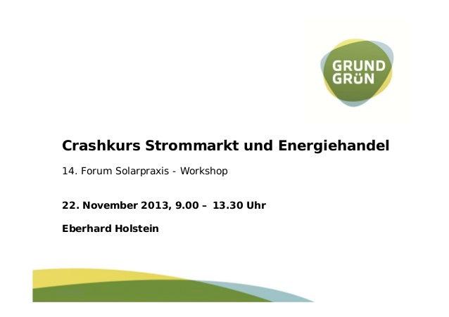 Crashkurs Strommarkt und Energiehandel 14. Forum Solarpraxis - Workshop 22. November 2013, 9.00 – 13.30 Uhr Eberhard Holst...