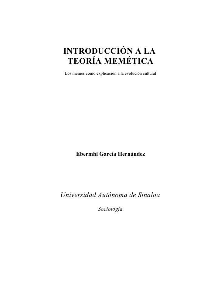 INTRODUCCIÓN A LA  TEORÍA MEMÉTICA  Los memes como explicación a la evolución cultural            Ebermhi García Hernández...