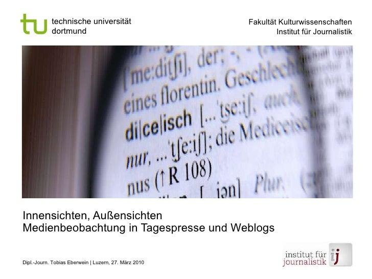 Innensichten, Außensichten Medienbeobachtung in Tagespresse und Weblogs Dipl.-Journ. Tobias Eberwein | Luzern, 27. März 2010