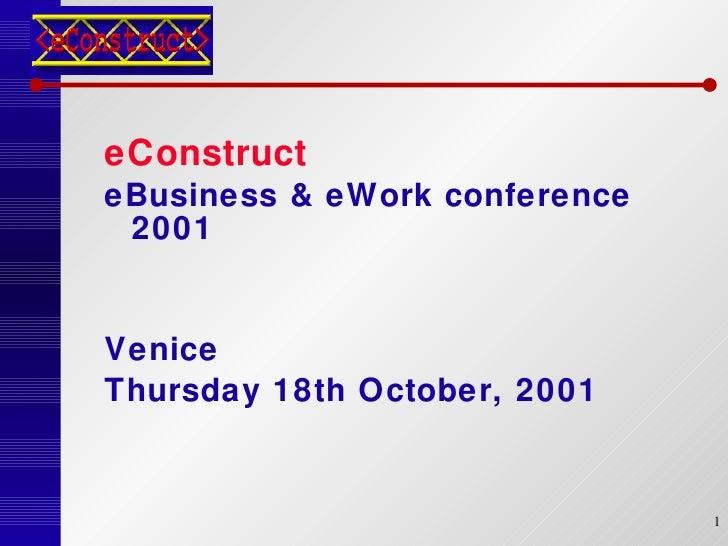 <ul><li>eConstruct  </li></ul><ul><li>eBusiness & eWork conference 2001 </li></ul><ul><li>Venice </li></ul><ul><li>Thursda...