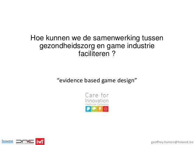 """Hoe kunnen we de samenwerking tussen gezondheidszorg en game industrie faciliteren ?  """"evidence based game design""""  geoffr..."""