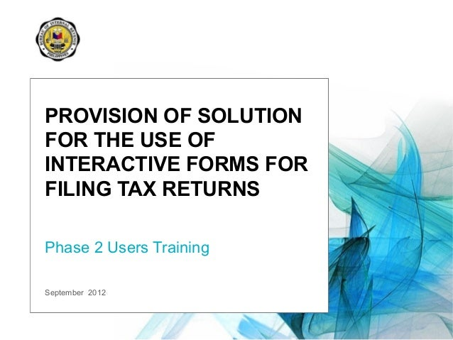 September 2012 PROVISION OF SOLUTION FOR THE USE OF INTERACTIVE FORMS FOR FILING TAX RETURNS Phase 2 Users Training