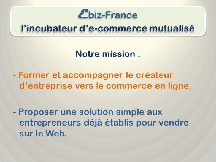 Ebiz-France  l'incubateur d'e-commerce mutualisé                Notre mission :  - Former et accompagner le créateur   d'e...