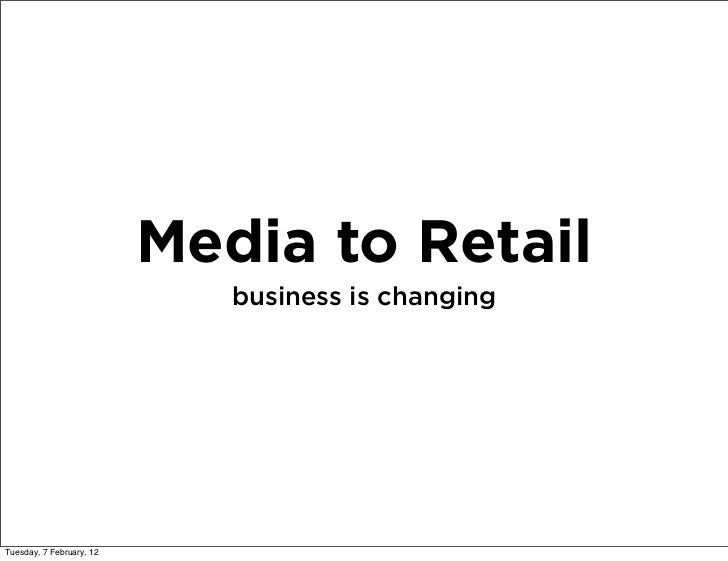 Media to Retail                             business is changingTuesday, 7 February, 12