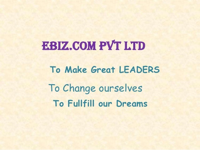 Ebiz.com pvt ltd To Make Great LEADERSTo Change ourselves To Fullfill our Dreams