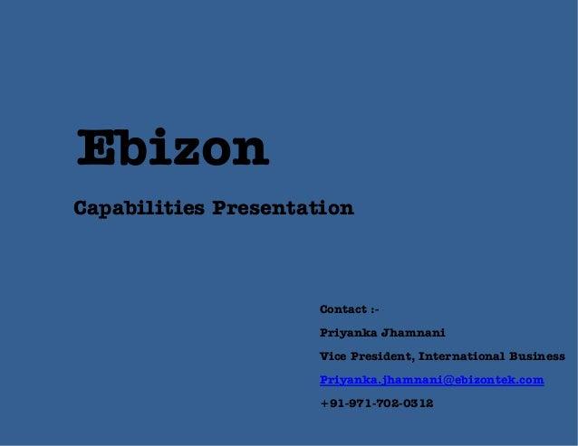 Ebizon Capabilities Presentation  Contact :Priyanka Jhamnani Vice President, International Business Priyanka.jhamnani@ebiz...