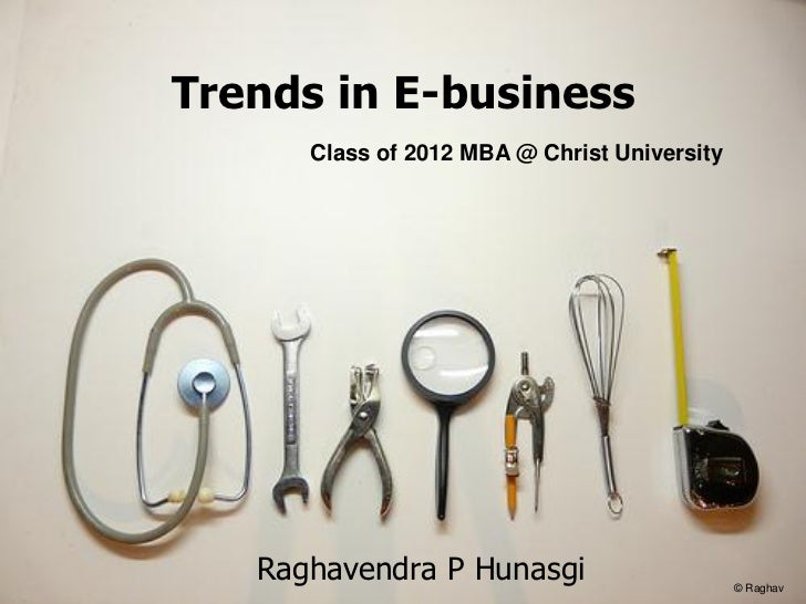Trends in E-business      Class of 2012 MBA @ Christ University   Raghavendra P Hunasgi                      © Raghav