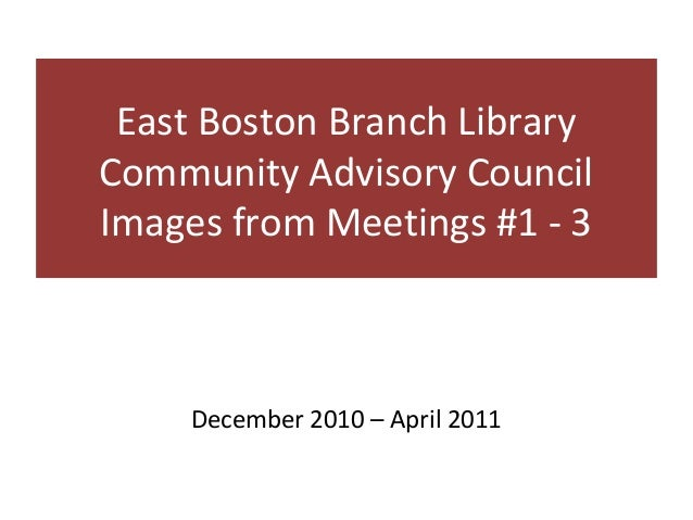 East Boston Branch LibraryCommunity Advisory CouncilImages from Meetings #1 - 3     December 2010 – April 2011