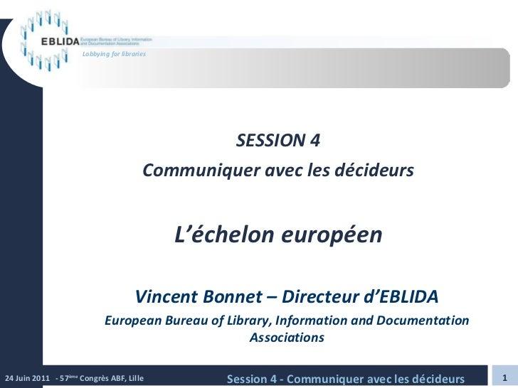 SESSION 4 Communiquer avec les décideurs L'échelon européen Vincent Bonnet – Directeur d'EBLIDA European Bureau of Library...