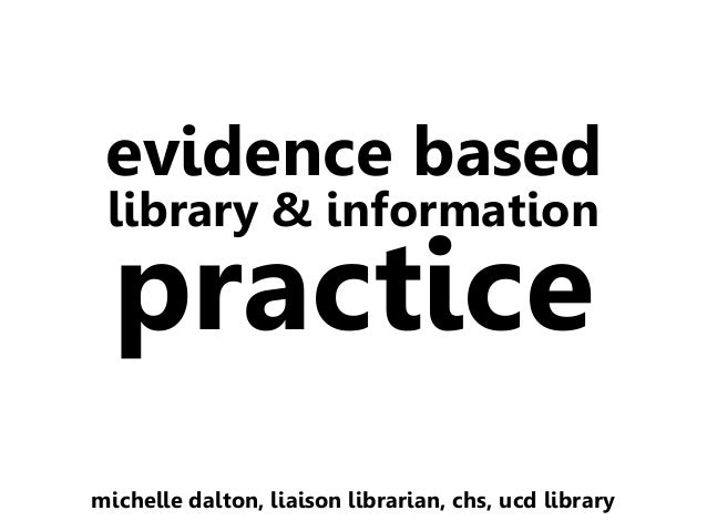 evidence based library & information  practice  michelle dalton, liaison librarian, chs, ucd library