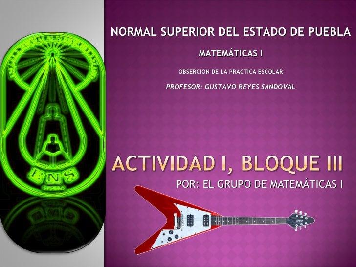 POR: EL GRUPO DE MATEMÁTICAS I NORMAL SUPERIOR DEL ESTADO DE PUEBLA MATEMÁTICAS I OBSERCION DE LA PRACTICA ESCOLAR PROFESO...