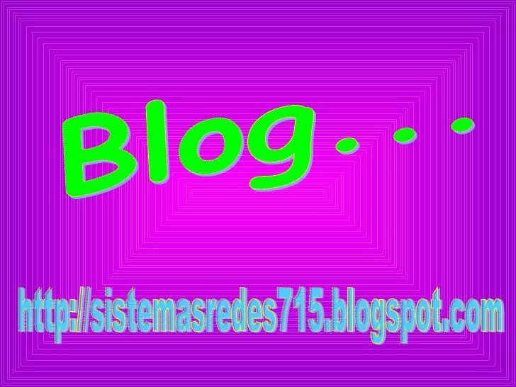 Contenido...1.   Que Es Un Blogb.   Descripción corta del blogc.   Características principales del blog4.   Como Se Crea U...